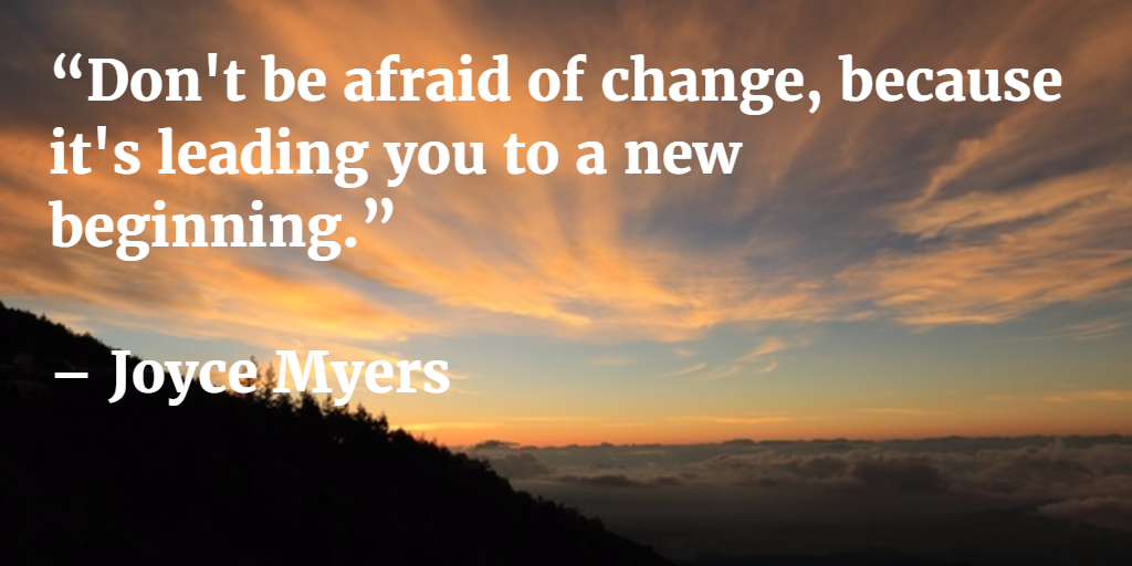Don't be afraid of change, because it is leading you to a new beginning, Joyce Myers